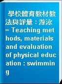 學校體育教材教法與評量 : 游泳 = Teaching methods, materials and evaluation of physical education : swimming