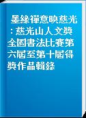 墨緣禪意映慈光 : 慈光山人文獎全國書法比賽第六屆至第十屆得獎作品輯錄