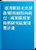 臺灣服務未來想像!服務創新向前行 : 商業服務業發展研究能量建置計畫