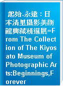 起始.永遠 : 日本清里攝影美術館典藏精選展=From The Collection of The Kiyosato Museum of Photographic Arts:Beginnings,Forever