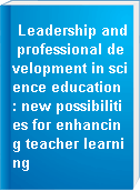 Leadership and professional development in science education : new possibilities for enhancing teacher learning