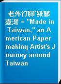 "老外行腳˙紙藝臺灣 = ""Made in Taiwan,"" an American Papermaking Artist"