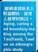 蘭嶼達悟族老人照護關係 : 護理人類學民族誌 = Aging, caring and boundary making among the Tao(Yami), Tawian an ethnographic study