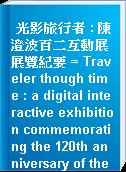 光影旅行者 : 陳澄波百二互動展展覽紀要 = Traveler though time : a digital interactive exhibition commemorating the 120th anniversary of the brith of Chen Cheng-po exhibition documentation