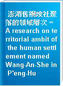 澎湖舊網垵社聚落的領域層次 = A research on territorial ambit of the human settlement named Wang-An-She in P