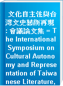 文化自主性與台灣文史藝術再現 : 會議論文集 = The International Symposium on Cultural Autonomy and Representation of Taiwanese Literature, History, and Art