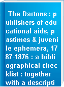 The Dartons : publishers of educational aids, pastimes & juvenile ephemera, 1787-1876 : a bibliographical checklist : together with a description of the Darton archive as held by the Cotsen Children