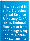 International Marine Biotechnological Science & Industry Conference, National Museum of Marine Biology & Aquarium, December 1-4, 2003 : Abstract Book = 國際海洋生物科技及產業研討會