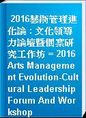 2016藝術管理進化論 : 文化領導力論壇暨個案研究工作坊 = 2016 Arts Management Evolution-Cultural Leadership Forum And Workshop