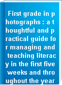 First grade in photographs : a thoughtful and practical guide for managing and teaching literacy in the first five weeks and throughout the year