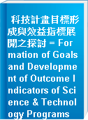 科技計畫目標形成與效益指標展開之探討 = Formation of Goals and Development of Outcome Indicators of Science & Technology Programs
