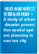 南投市都市防災空間系統規劃 = A study of urban disaster prevention spatial system planning in nan-tou city