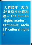 人權讀本 : 經濟.社會與文化權利篇 = The human rights reader : economic, social & cultural rights
