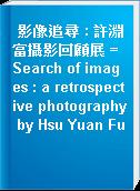 影像追尋 : 許淵富攝影回顧展 = Search of images : a retrospective photography by Hsu Yuan Fu