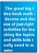 The great big idea book math : dozens and dozens of just-right activities for teaching the topics and skills kids really need to master