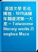 臺語文學 彰化媽祖 : 1870清朝年間臺灣第一大案 = Taiwanese literary works Zionghua Mazo