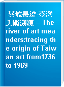 藝域長流-臺灣美術溯源 = The river of art meanders:tracing the origin of Taiwan art from1736 to 1969
