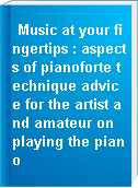 Music at your fingertips : aspects of pianoforte technique advice for the artist and amateur on playing the piano
