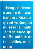 Using caldecotts across the curriculum : Reading and writing mini-lessons, math and science spin-offs, unique art activities, and more
