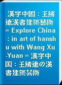 漢字中國 : 王緒遠漢書建築藝術 = Explore China : in art of hanshu with Wang Xu-Yuan = 漢字中国 : 王緒遠の漢書建築芸術