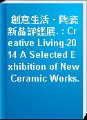 創意生活‧陶瓷新品評鑑展. : Creative Living-2014 A Selected Exhibition of New Ceramic Works.