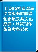 日治時期臺灣漢文俠敘事的階段性發展及其文化意涵 : 以報刊作品為考察對象
