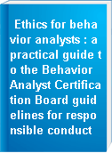 Ethics for behavior analysts : a practical guide to the Behavior Analyst Certification Board guidelines for responsible conduct