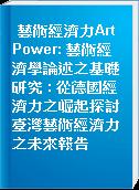 藝術經濟力Art Power: 藝術經濟學論述之基礎研究 : 從德國經濟力之崛起探討臺灣藝術經濟力之未來報告