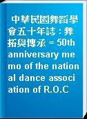 中華民國舞蹈學會五十年誌 : 舞拓與傳承 = 50th anniversary memo of the national dance association of R.O.C