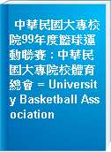 中華民國大專校院99年度籃球運動聯賽 : 中華民國大專院校體育總會 = University Basketball Association