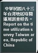 中華民國八十三年台灣地區時間運用調查報告 = Report on the time utilization survey Taiwan area, Republic of China