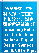 預見未來 : 中國科大第一屆國際數位設計研討會暨數位設計節 : Foreseeing Future : The 1st International Digital Design Symposium & CUTe Digital Design Festival.