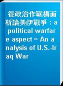 從政治作戰構面析論美伊戰爭 : a political warfare aspect = An analysis of U.S.-Iraq War