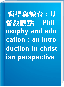 哲學與教育 : 基督教觀點 = Philosophy and education : an introduction in christian perspective
