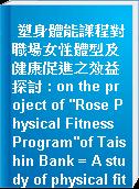 "塑身體能課程對職場女性體型及健康促進之效益探討 : on the project of ""Rose Physical Fitness Program""of Taishin Bank = A study of physical fitness program on it"