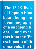 The 13 1/2 lives of Captain Bluebear : being the demibiography of a seagoing bear ... and excerpts from the