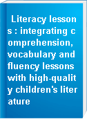 Literacy lessons : integrating comprehension, vocabulary and fluency lessons with high-quality children