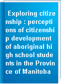 Exploring citizenship : perceptions of citizenship development of aboriginal high school students in the Province of Manitoba