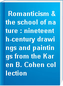 Romanticism & the school of nature : nineteenth-century drawings and paintings from the Karen B. Cohen collection