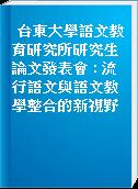 台東大學語文教育研究所研究生論文發表會 : 流行語文與語文教學整合的新視野