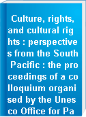 Culture, rights, and cultural rights : perspectives from the South Pacific : the proceedings of a colloquium organised by the Unesco Office for Pacific Member States and the Centre for New Zealand Jurisprudence (School of Law, University of Waikato, New Zealand) October 1998
