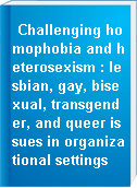 Challenging homophobia and heterosexism : lesbian, gay, bisexual, transgender, and queer issues in organizational settings