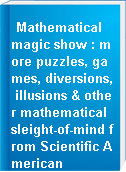 Mathematical magic show : more puzzles, games, diversions, illusions & other mathematical sleight-of-mind from Scientific American