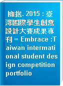 擁抱. 2015 : 臺灣國際學生創意設計大賽成果專刊 = Embrace :Taiwan intermational student design competition portfolio