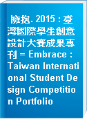 擁抱. 2015 : 臺灣國際學生創意設計大賽成果專刊 = Embrace : Taiwan International Student Design Competition Portfolio