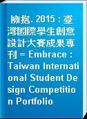 擁抱. 2015 : 臺灣國際學生創意設計大賽成果專刊 = Embrace : Taiwan International Student Design Competition Portfolio