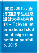 擁抱. 2015 : 臺灣國際學生創意設計大賽成果專刊 = Taiwan intermational student design competition portfolio. 2015