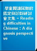學童閱讀困難的鑑定與診斷研討會文集 = Reading difficulties in Chinese:A diagnosis perspective