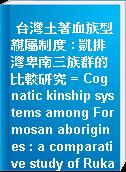 台灣土著血族型親屬制度 : 凱排灣卑南三族群的比較研究 = Cognatic kinship systems among Formosan aborigines : a comparative study of Rukai, Paiwan and Puyma