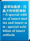 蟲學與蟲藝 : 昆蟲文物特展專輯 = A special edition of insect studies and insect arts : special exhibition of insect artifacts